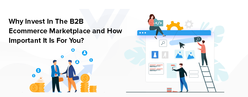 Why Invest In The B2B Ecommerce Marketplace and How Important It Is For You?